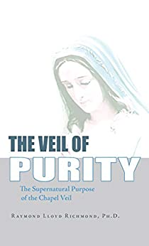 The Veil of Purity: The Supernatural Purpose of the Chapel Veil by [Raymond Lloyd Richmond]