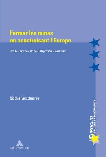 Fermer les mines en construisant l'Europe: Une histoire sociale de l'intégration européenne