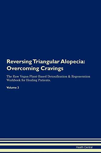 Reversing Triangular Alopecia: Overcoming Cravings The Raw Vegan Plant-Based Detoxification & Regeneration Workbook for Healing Patients. Volume 3
