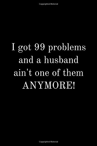 I got 99 problems and a husband ain't one of them ANYMORE!: Funny divorce notebook 99 problems perfect humor gift divorced separated