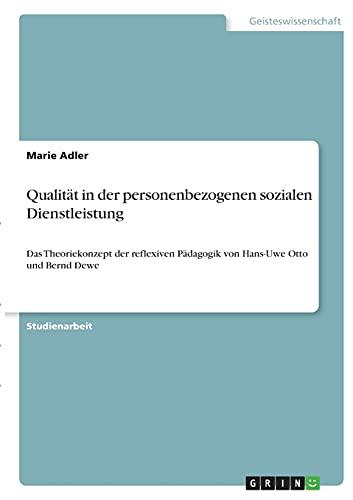 Qualität in der personenbezogenen sozialen Dienstleistung: Das Theoriekonzept der reflexiven Pädagogik von Hans-Uwe Otto und Bernd Dewe