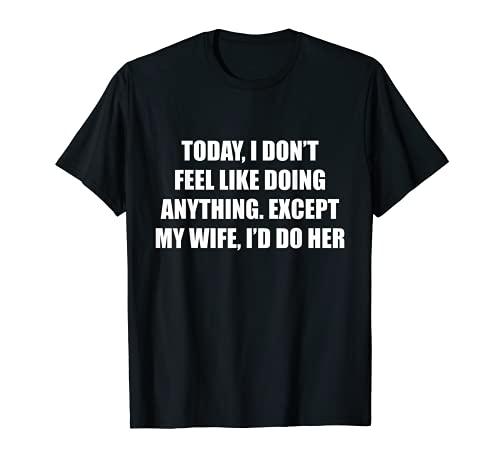 Oggi non ho voglia di fare nulla, tranne mia moglie che farei Maglietta