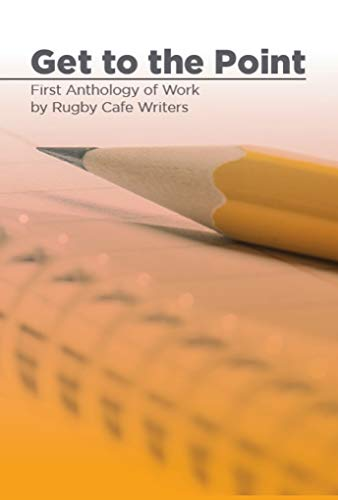 Get to the Point: First Anthology of Work by Rugby Cafe Writers by [Theresa Le Flem, John Howes]