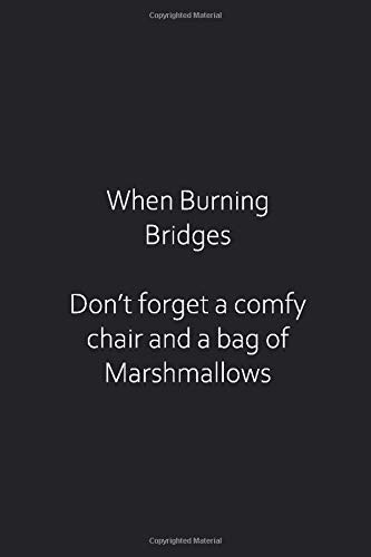 When Burning Bridges Don't forget a comfy chair and a bag of Marshmallows: Funny gag gift for co-workers, bosses and more. Blank college ruled notebook.