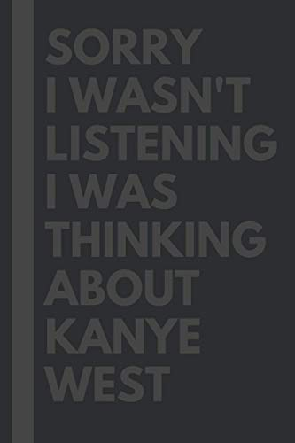Sorry I wasn't listening I was thinking about Kanye West - Journal Birthday Gift Notebook: Kanye West Lined Notebook: (Composition Book Journal) (6x 9 inches)