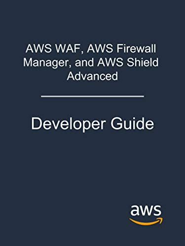 AWS WAF, AWS Firewall Manager, and AWS Shield Advanced: Developer Guide (English Edition)