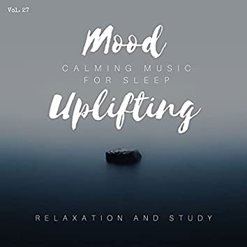 Mood Uplifting - Calming Music For Sleep, Relaxation And Study, Vol. 27