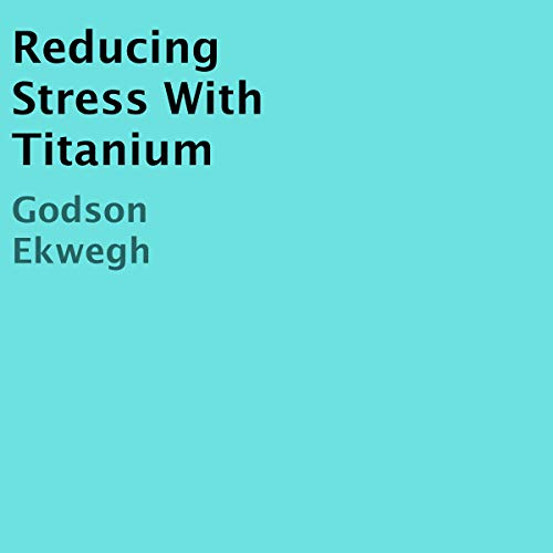Reducing Stress With Titanium                   By:                                                                                                                                 Godson Ekwegh                               Narrated by:                                                                                                                                 Marie Townsend                      Length: 24 mins     Not rated yet     Overall 0.0