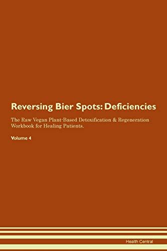 Reversing Bier Spots: Deficiencies The Raw Vegan Plant-Based Detoxification & Regeneration Workbook for Healing Patients. Volume 4