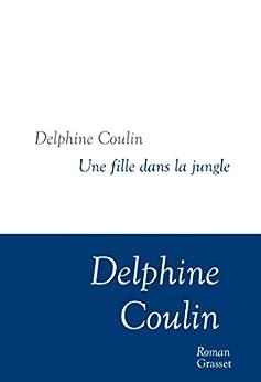 Une fille dans la jungle : Collection littéraire dirigée par Martine Saada (Littérature Française) (French Edition) by [Delphine Coulin]