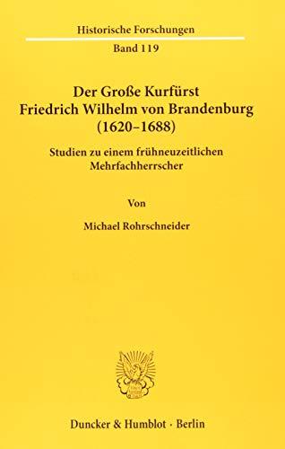 Der Große Kurfürst Friedrich Wilhelm von Brandenburg (1620–1688).: Studien zu einem frühneuzeitlichen Mehrfachherrscher. (Historische Forschungen)