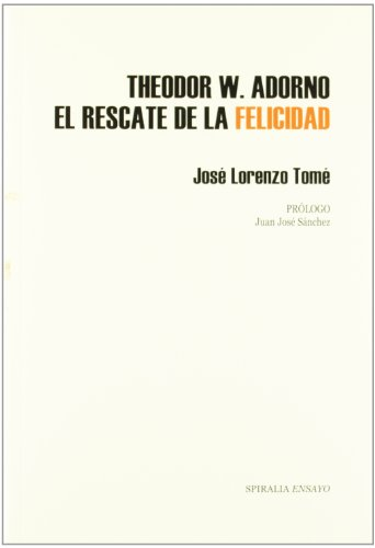Theodor W. Adorno : el rescate de la felicidad (Ensayo Spiralia)