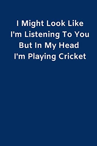 I Might Look Like I'm Listening To You But In My Head I'm Playing Cricket: Novelty Cricket Journal Gifts for Men Boys Women & Girls Blue Lined ... Cricket Funny Novelty Gag Humor Jokes Books