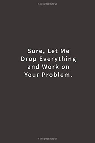 Sure, Let Me Drop Everything and Work On Your Problem.:...