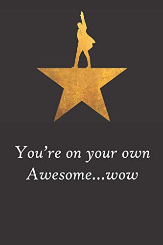 You're on your own Awesome…wow: Blank Lined Journal Notebook, Hamilton Notes, Hamilton Journal, Hamilton Musical, Gift For Hamilton lovers