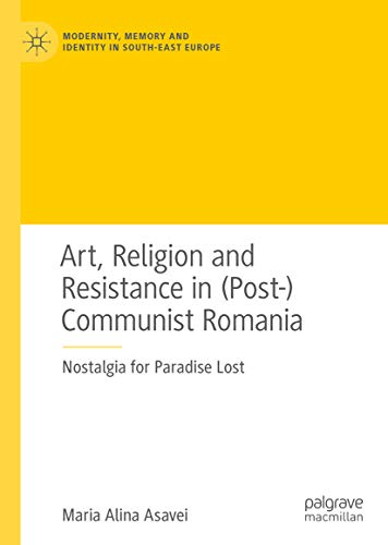 Art, Religion and Resistance in (Post-)Communist Romania: Nostalgia for Paradise Lost (Modernity, Memory and Identity in South-East Europe) (English Edition)