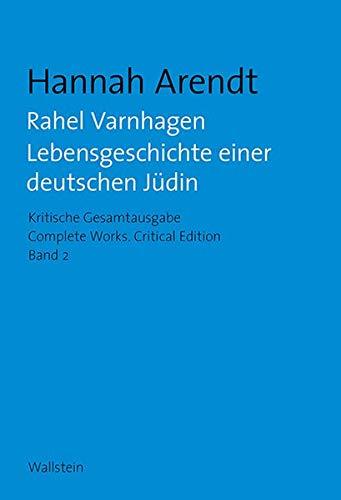 Rahel Varnhagen: Lebensgeschichte einer deutschen Jüdin / The Life of a Jewish Woman (Hannah Arendt: Kritische Gesamtausgabe/Complete Works: Druck und Digital/Print and Digital)