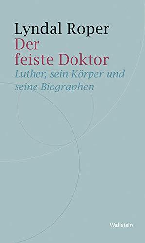 Der feiste Doktor: Luther, sein Körper und seine Biographen