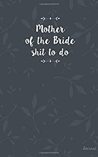 Mother of the Bride Shit To Do Journal: Funny Mother of the Bride Journal, Small Blank Journal for MOB notes, ideas, checklists, to do's, lists, Funny Mother of the Bride Gift