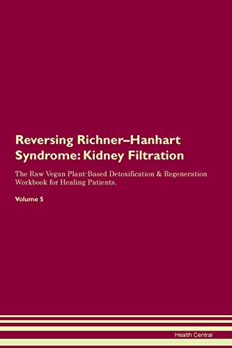 Reversing Richner-Hanhart Syndrome: Kidney Filtration The Raw Vegan Plant-Based Detoxification & Regeneration Workbook for Healing Patients. Volume 5