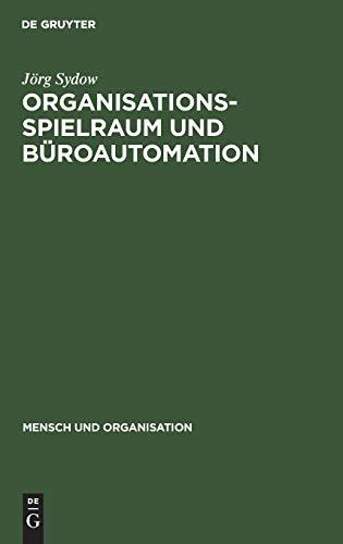 Organisationsspielraum und Büroautomation: Zur Bedeutung von Spielräumen bei der Organisation automatisierter Büroarbeit (Mensch und Organisation, Band 11)