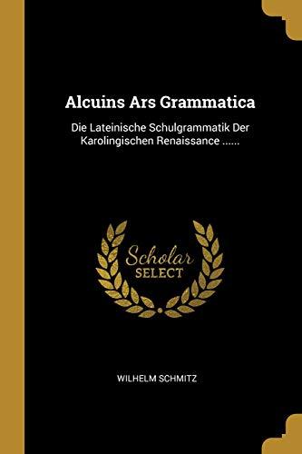 Alcuins Ars Grammatica: Die Lateinische Schulgrammatik Der Karolingischen Renaissance ......