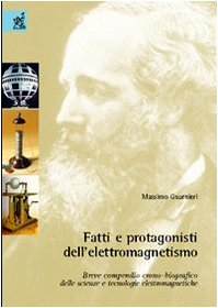 Fatti e protagonisti dell'elettromagnetismo. Breve compendio crono-biografico delle scienze e tecnologie elettromagnetiche