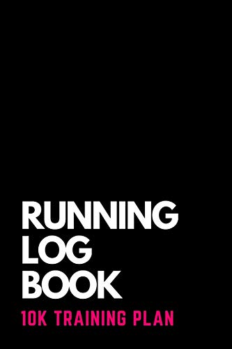 RUNNING LOG BOOK 10K TRAINING PLAN: 10-Week Planner for Beginners and Complete Runner's Day by Day Log