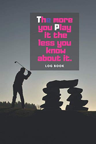 The more you play it the less you know about it: A Golf log book lined journal for dummies kids father boys teens women men Golf is not a game of ... book golf book Record Detailed Golf father