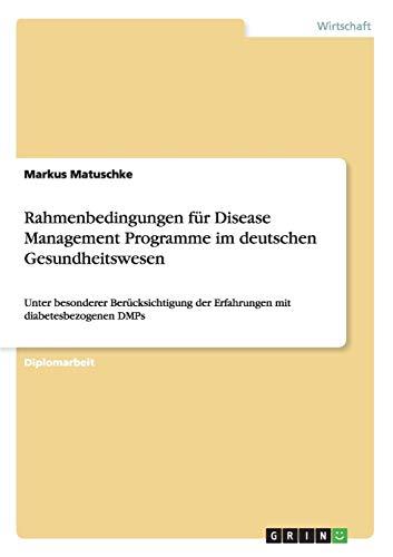 Rahmenbedingungen für Disease Management Programme im  deutschen Gesundheitswesen: Unter besonderer Berücksichtigung der Erfahrungen mit diabetesbezogenen DMPs