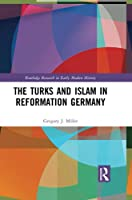 The Turks and Islam in Reformation Germany (Routledge Research in Early Modern History)
