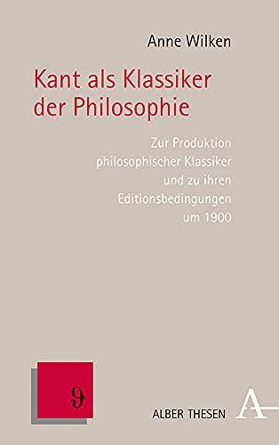 Kant ALS Klassiker Der Philosophie: Zur Produktion Philosophischer Klassiker Und Zu Ihren Editionsbe