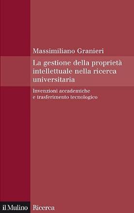 La gestione della proprietà intellettuale nella ricerca universitaria: Invenzioni accademiche e trasferimento tecnologico (Il Mulino/Ricerca)