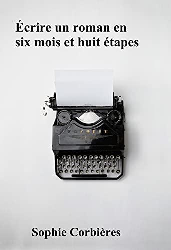 Écrire un roman en six mois et huit étapes (Aide à l'écriture)