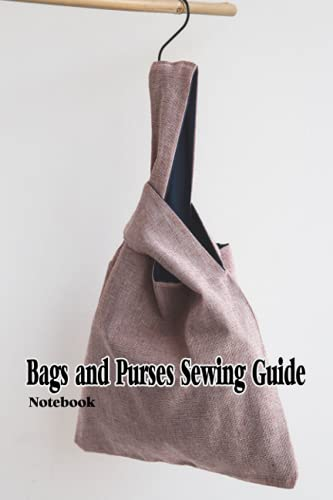 Bags and Purses Sewing Guide Notebook: Notebook Journal  Diary/ Lined - Size 6x9 Inches 100 Pages