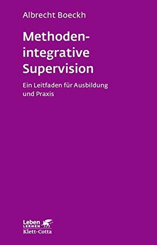 Methodenintegrative Supervision: Ein Leitfaden für Ausbildung und Praxis (Leben lernen)