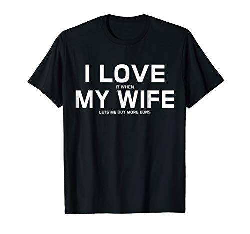 I Love It When My Wife Lets Me Buy More Guns T-Shirt Gift