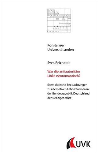 War die antiautoritäre Linke neoromantisch?: Exemplarische Beobachtungen zu alternativen Lebensformen in der Bundesrepublik Deutschland der siebziger Jahre (Konstanzer Universitätsreden)