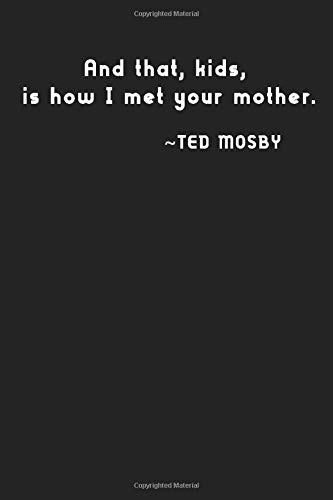 And that, kids, is how I met your mother.: Ted Mosby, notebook, 100 lined pages, 6x9''