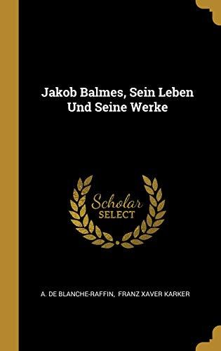Jakob Balmes, Sein Leben Und Seine Werke (German Edition)
