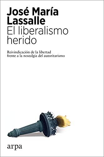 El liberalismo herido: Reivindicación de la libertad frente a la nostalgia del autoritarismo (Spanish Edition)