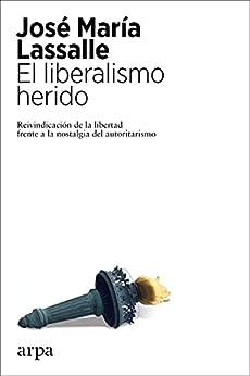 El liberalismo herido: Reivindicación de la libertad frente a la nostalgia del autoritarismo (Spanish Edition) par [José María Lassalle]