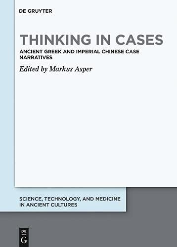 Thinking in Cases: Ancient Greek and Imperial Chinese Case Narratives (Science, Technology, and Medicine in Ancient Cultures, 11, Band 11)
