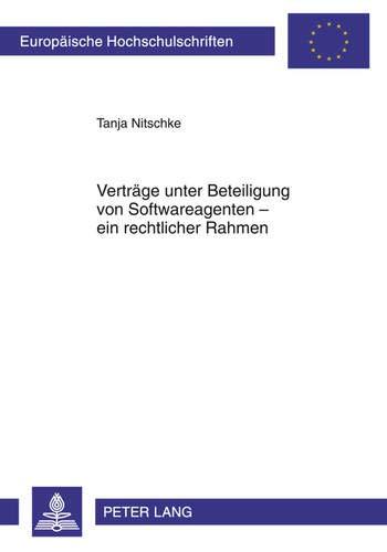 Verträge unter Beteiligung von Softwareagenten – ein rechtlicher Rahmen (Europäische Hochschulschriften Recht / Reihe 2: Rechtswissenschaft / Series 2: Law / Série 2: Droit, Band 5130)