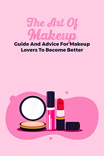 The Art Of Makeup: Guide And Advice For Makeup Lovers To Become Better: How To Be Better At Make Up (English Edition)
