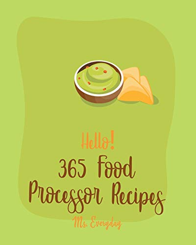 Hello! 365 Food Processor Recipes: Best Food Processor Cookbook Ever For Beginners...