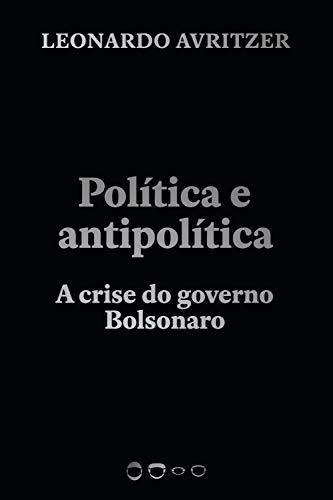 Política e antipolítica: A crise do governo Bolsonaro (Coleção 2020)