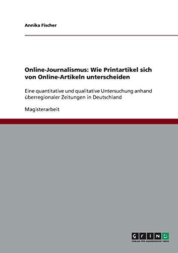 Online-Journalismus. Wie Printartikel sich von Online-Artikeln unterscheiden: Eine quantitative und qualitative Untersuchung anhand überregionaler Zeitungen in Deutschland