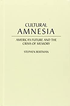 Cultural Amnesia: America's Future and the Crisis of Memory (English Edition) por [Stephen Bertman]