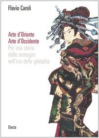 Arte d'Oriente. Arte d'Occidente. Per una storia delle immagini nell'era della globalità. Ediz. illustrata